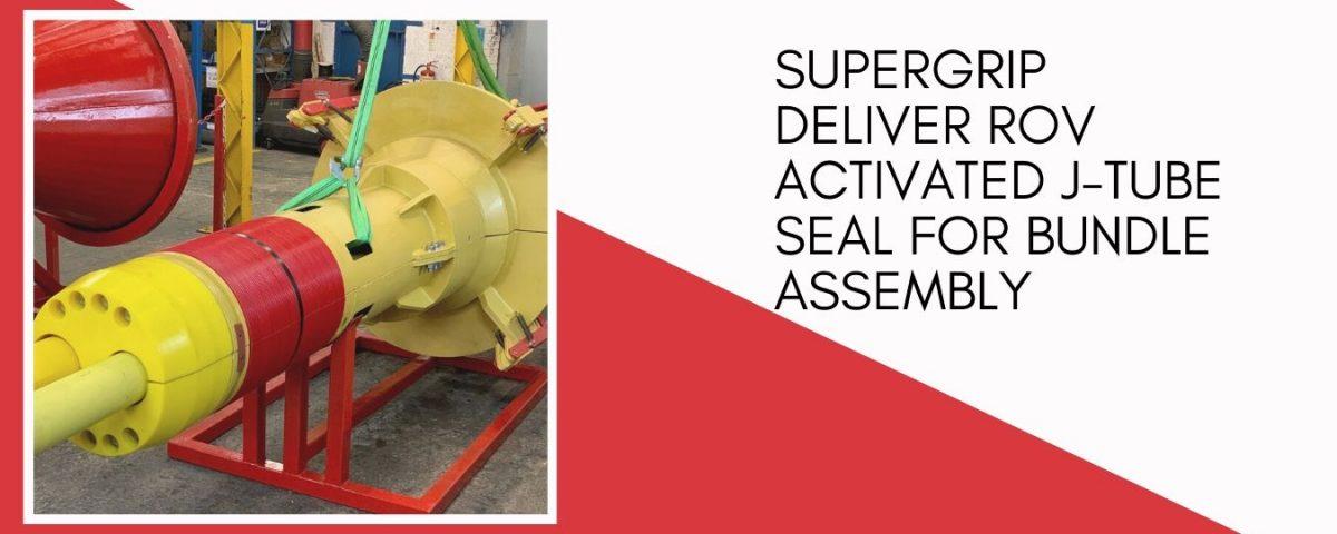 Supergrip deliver ROV Activated J-Tube Seal for bundle assembly