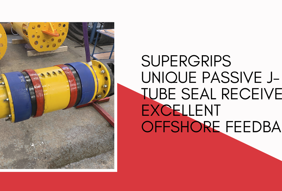 Supergrips unique passive J-Tube Seal receives excellent offshore feedback